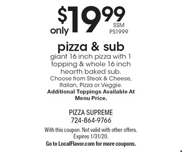 Only $19.99 pizza & sub giant 16 inch pizza with 1 topping & whole 16 inch hearth baked sub. SSM PS1999. Choose from Steak & Cheese, Italian, Pizza or Veggie. Additional Toppings Available At Menu Price. With this coupon. Not valid with other offers. Expires 1/31/20. Go to LocalFlavor.com for more coupons.
