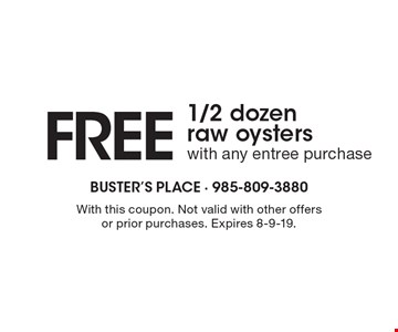 Free 1/2 dozen raw oysters with any entree purchase. With this coupon. Not valid with other offers or prior purchases. Expires 8-9-19.
