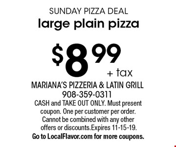 $8.99 + tax SUNDAY PIZZA DEAL large plain pizza . CASH and TAKE OUT ONLY. Must present coupon. One per customer per order. Cannot be combined with any other offers or discounts.Expires 11-15-19.Go to LocalFlavor.com for more coupons.