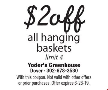 $2 off all hanging baskets. Limit 4. With this coupon. Not valid with other offers or prior purchases. Offer expires 6-28-19.