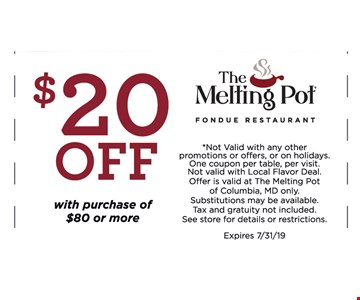 $20 OFF with purchase of $80 or more.*Not Valid with any other promotions or offers, or on holidays. One coupon per table, per visit. Not valid with Local Flavor Deal. Offer is valid at The Melting Pot of Columbia, MD only. Substitutions may be available. Tax and gratuity not included. See store for details or restrictions. Expires 7/31/19