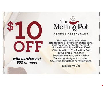 $10 OFF with purchase of $50 or more.*Not Valid with any other promotions or offers, or on holidays. One coupon per table, per visit. Not valid with Local Flavor Deal. Offer is valid at The Melting Pot of Columbia, MD only. Substitutions may be available. Tax and gratuity not included. See store for details or restrictions. Expires 7/31/19