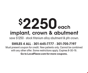 $2250 each implant, crown & abutment save $1250 - stock titanium alloy abutment & pfn crown. Must present coupon for credit. New patients only. Cannot be combined with any other offer. Some restrictions apply. Expires 8-30-19. Go to LocalFlavor.com for more coupons.