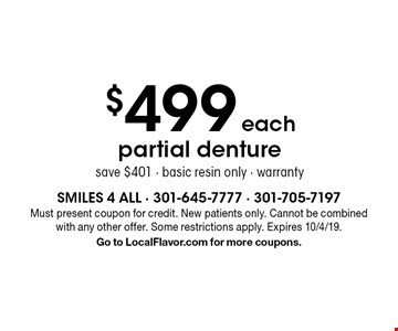 $499 each partial denture save $401 - basic resin only - warranty. Must present coupon for credit. New patients only. Cannot be combined with any other offer. Some restrictions apply. Expires 10/4/19. Go to LocalFlavor.com for more coupons.