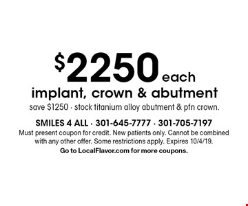 $2250 each implant, crown & abutment save $1250 - stock titanium alloy abutment & pfn crown. Must present coupon for credit. New patients only. Cannot be combined with any other offer. Some restrictions apply. Expires 10/4/19. Go to LocalFlavor.com for more coupons.