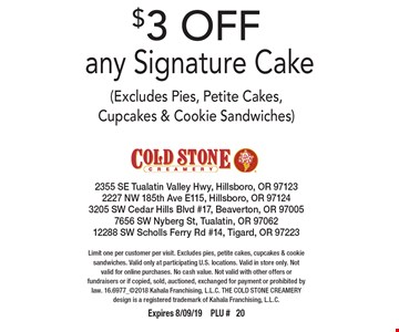 $3 OFF any Signature Cake (Excludes Pies, Petite Cakes, Cupcakes & Cookie Sandwiches). Limit one per customer per visit. Excludes pies, petite cakes, cupcakes & cookie sandwiches. Valid only at participating U.S. locations. Valid in store only. Not valid for online purchases. No cash value. Not valid with other offers or fundraisers or if copied, sold, auctioned, exchanged for payment or prohibited by law. 16.6977_2018 Kahala Franchising, L.L.C. THE COLD STONE CREAMERY design is a registered trademark of Kahala Franchising, L.L.C. Expires 8/09/19PLU # 20