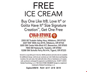 FREE ICE CREAM Buy One Like It, Love It or Gotta Have It Size Signature Creation, Get One Free. Served in a cup with up to 4 mix-ins. Waffle products and extra mix-ins available for additional charge. Limit one per customer per visit. Valid only at participating locations. No cash value. Not valid with other offers or fundraisers or if copied, sold, auctioned, exchanged for payment or prohibited by law. 16.6977_2018 Kahala Franchising, L.L.C. THE COLD STONE CREAMERY design is a registered trademark of Kahala Franchising, L.L.C. Expires 8/09/19PLU # LK 17 LV 18 GH 19
