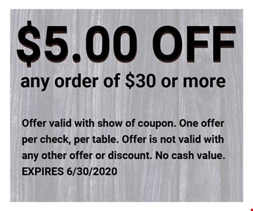 $5.00 OFF Any order of $30 or More. Offer valid with show of coupon. One Offer per check, per table. Offer is not valid with any other offer or Discount. No cash Value. Expires 6/30/20.