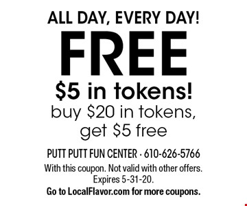 All Day, Every Day! FREE $5 in tokens! Buy $20 in tokens, get $5 free. With this coupon. Not valid with other offers. Expires 5-31-20. Go to LocalFlavor.com for more coupons.