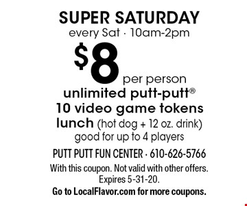 Super Saturday. $8 per person unlimited putt-putt ,10 video game tokens, lunch (hot dog + 12 oz. drink). Good for up to 4 players. Every Sat - 10am-2pm. With this coupon. Not valid with other offers. Expires 5-31-20. Go to LocalFlavor.com for more coupons.
