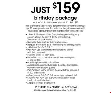 just $159 birthday package for the 1st 8 children each addt'l child $10 Rain or shine the kids still have a great time! Instead of the golf they'll get 20 more game tokens. And instead of the golf tournament we'll have a skee-ball tournament still awarding the trophy & ribbons.. With this coupon. Not valid with other offers. Exp 5-31-20.