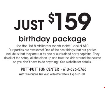 Just $159 birthday package for the 1st 8 children each addt'l child $10 Our parties are awesome! One of the best things that our parties include is that they are run by one of our trained party captains. They do all of the setup, all the clean up and take the kids around the course so you don't have to do anything! See website for details.. With this coupon. Not valid with other offers. Exp 5-31-20.
