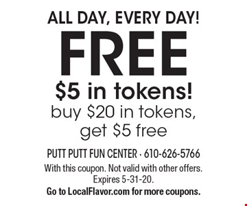 FREE $5 in tokens! buy $20 in tokens, get $5 free. All Day, Every Day!. With this coupon. Not valid with other offers. Expires 5-31-20. Go to LocalFlavor.com for more coupons.
