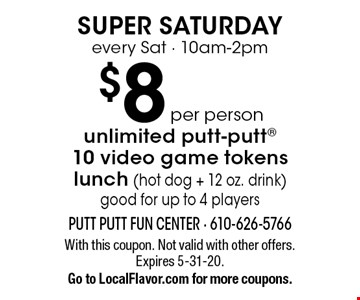 Super Saturday every Sat - 10am-2pm $8 per person unlimited putt-putt 10 video game tokens lunch (hot dog + 12 oz. drink) good for up to 4 players. With this coupon. Not valid with other offers. Expires 5-31-20. Go to LocalFlavor.com for more coupons.