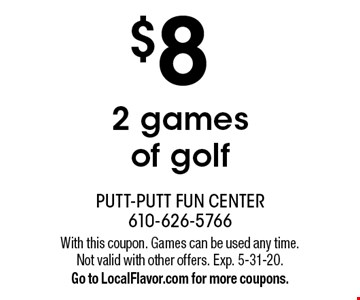 $8 2 games of golf. With this coupon. Games can be used any time. Not valid with other offers. Exp. 5-31-20. Go to LocalFlavor.com for more coupons.