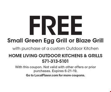 FREE Small Green Egg Grill or Blaze Grill with purchase of a custom Outdoor Kitchen. With this coupon. Not valid with other offers or prior purchases. Expires 6-21-19. Go to LocalFlavor.com for more coupons.