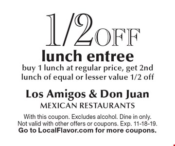 1/2 off lunch entree. Buy 1 lunch at regular price, get 2nd lunch of equal or lesser value 1/2 off. With this coupon. Excludes alcohol. Dine in only. Not valid with other offers or coupons. Exp. 11-18-19. Go to LocalFlavor.com for more coupons.