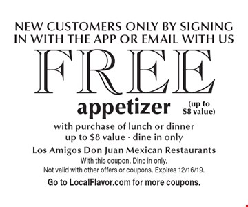 Free appetizer with purchase of lunch or dinner. Up to $8 value - dine in only. New Customers only by signing in with the App or email with us. With this coupon. Dine in only. Not valid with other offers or coupons. Expires 12/16/19. Go to LocalFlavor.com for more coupons.