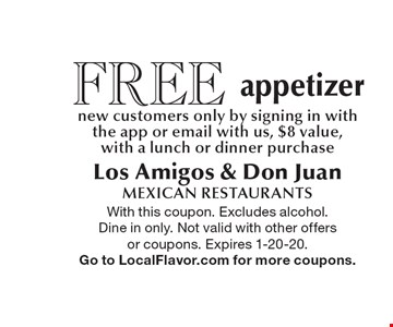 FREE appetizer. New customers only, by signing in with the app or email with us, $8 value, with a lunch or dinner purchase. With this coupon. Excludes alcohol. Dine in only. Not valid with other offers or coupons. Expires 1-20-20. Go to LocalFlavor.com for more coupons.