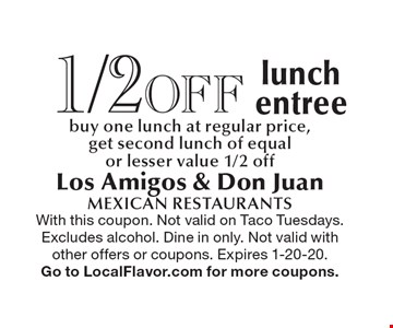 1/2 off lunch entree. Buy one lunch at regular price, get second lunch of equal or lesser value 1/2 off. With this coupon. Not valid on Taco Tuesdays. Excludes alcohol. Dine in only. Not valid with other offers or coupons. Expires 1-20-20. Go to LocalFlavor.com for more coupons.