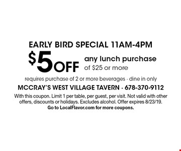EARLY BIRD SPECIAL 11AM-4PM $5 Off any lunch purchase of $25 or more requires purchase of 2 or more beverages - dine in only. With this coupon. Limit 1 per table, per guest, per visit. Not valid with other offers, discounts or holidays. Excludes alcohol. Offer expires 8/23/19. Go to LocalFlavor.com for more coupons.
