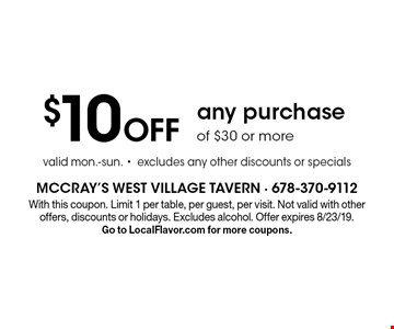 $10 Off any purchase of $30 or more valid mon.-sun. -excludes any other discounts or specials. With this coupon. Limit 1 per table, per guest, per visit. Not valid with other offers, discounts or holidays. Excludes alcohol. Offer expires 8/23/19. Go to LocalFlavor.com for more coupons.