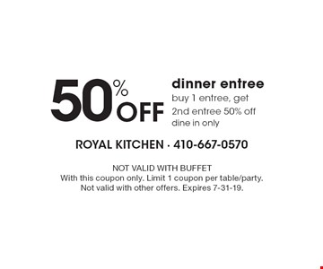 50% Off dinner entree buy 1 entree, get 2nd entree 50% off dine in only. NOT VALID WITH BUFFET With this coupon only. Limit 1 coupon per table/party. Not valid with other offers. Expires 7-31-19.