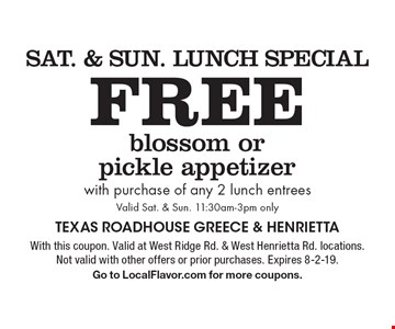 Sat. & Sun. Lunch Special Free blossom or pickle appetizer with purchase of any 2 lunch entrees Valid Sat. & Sun. 11:30am-3pm only. With this coupon. Valid at West Ridge Rd. & West Henrietta Rd. locations. Not valid with other offers or prior purchases. Expires 8-2-19.Go to LocalFlavor.com for more coupons.