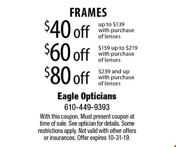 $40 off FRAMES up to $139 with purchase of lenses or $60 off FRAMES $159 up to $219 with purchase of lenses or $80 off FRAMES $239 and up with purchase of lenses. With this coupon. Must present coupon at time of sale. See optician for details. Some restrictions apply. Not valid with other offers or insurances. Offer expires 10-31-19.