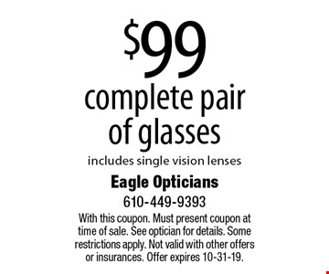 $99 complete pair of glasses, includes single vision lenses. With this coupon. Must present coupon at time of sale. See optician for details. Some restrictions apply. Not valid with other offers or insurances. Offer expires 10-31-19.