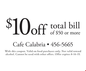 $10 off total bill of $50 or more. With this coupon. Valid on food purchases only. Not valid toward alcohol. Cannot be used with other offers. Offer expires 8-16-19.