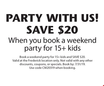 PARTY with us! SAVE $20 When you book a weekend party for 15+ kids. Book a weekend party for 15+ kids and SAVE $20. Valid at the Frederick location only. Not valid with any other discounts, coupons, or specials. Book by: 7/31/19. Use code CM20319 when booking.