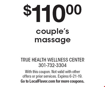 $110.00 couple's massage. With this coupon. Not valid with other offers or prior services. Expires 6-21-19. Go to LocalFlavor.com for more coupons.