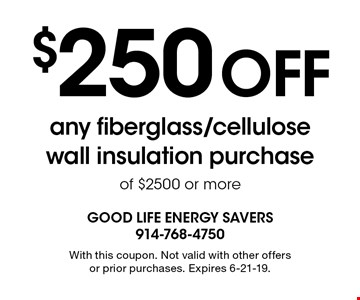 $250 off any fiberglass/cellulose wall insulation purchase of $2500 or more. With this coupon. Not valid with other offers or prior purchases. Expires 6-21-19.
