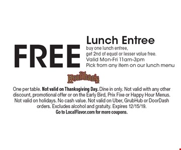 Free Lunch Entree buy one lunch entree, get 2nd of equal or lesser value free. Valid Mon-Fri 11am-3pmPick from any item on our lunch menu. One per table. Not valid on Thanksgiving Day. Dine in only. Not valid with any other discount, promotional offer or on the Early Bird, Prix Fixe or Happy Hour Menus.Not valid on holidays. No cash value. Not valid on Uber, GrubHub or DoorDash orders. Excludes alcohol and gratuity. Expires 12/15/19.Go to LocalFlavor.com for more coupons.