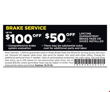 Up to $100 off comprehensive brake system evaluation. $50 off per axle.There may be substantial extra cost for additional parts and labor. Most Vehicles. *Lifetime guarantee valid on Midas Brake Pads and Shoes for as long as you own your car. Discount off regular retail price. See store for details. Not valid with other offers. Charge for additional parts/services if needed. Valid at participating location(s). No cash value. Tax and Shop fees extra, up to 15% based on non-discounted retail price, not to exceed $35.00, where permitted. Fees may be higher in HI/AK. Plus disposal fee where permitted. Expires: 10-31-19