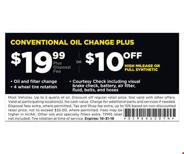 $19.99 (plus disposal fee) conventional oil change plus or $10 off high mileage or full synthetic. Oil and filter change, 4 wheel tire rotation and courtesy check including visual brake check, battery, air filter, fluid, belts and hoses. Most Vehicles. Up to 5 quarts of oil. Discount off regular retail price. Not valid with other offers. Valid at participating location(s). No cash value. Charge for additional parts and services if needed. Disposal fees extra, where permitted. Tax and Shop fee extra, up to 15% based on non-discounted retail price, not to exceed $35.00, where permitted. Fees may be higher in HI/AK. Other oils and specialty fi lters extra. TPMS reset not included. Tire rotation at time of service. Expires: 10-31-19