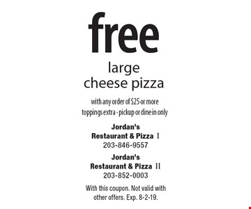 free large cheese pizza with any order of $25 or more toppings extra - pickup or dine in only. With this coupon. Not valid with other offers. Exp. 8-2-19.