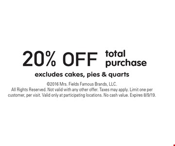 20% off total purchase excludes cakes, pies & quarts. 2016 Mrs. Fields Famous Brands, LLC. All Rights Reserved. Not valid with any other offer. Taxes may apply. Limit one per customer, per visit. Valid only at participating locations. No cash value. Expires 8/9/19.