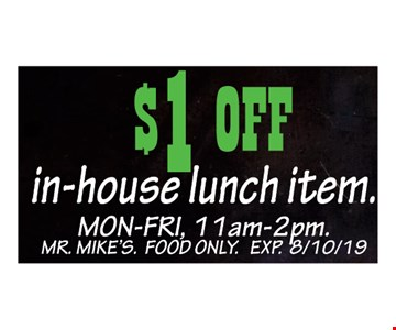 $1 off In-house lunch item. MON-FRI, 11am-2pm. Mr. Mike's. Food Only. Exp. 8/10/19.