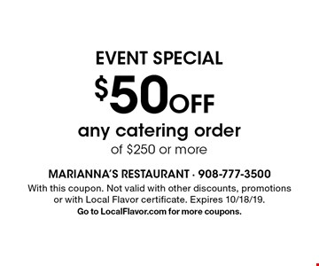 EVENT SPECIAL $50 Off any catering order of $250 or more. With this coupon. Not valid with other discounts, promotions or with Local Flavor certificate. Expires 10/18/19. Go to LocalFlavor.com for more coupons.