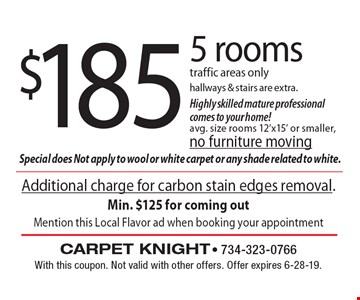 $185 5 rooms traffic areas only. Hallways & stairs are extra. Highly skilled mature professional comes to your home! Avg. size rooms 12'x15' or smaller, no furniture moving. With this coupon. Not valid with other offers. Offer expires 6-28-19.Additional charge for carbon stain edges removal. Min. $125 for coming out Mention this Local Flavor ad when booking your appointment