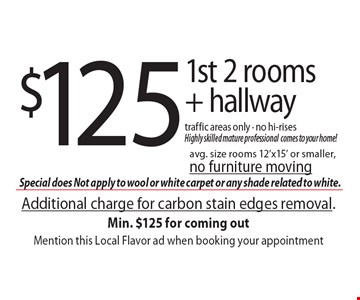 $125 1st 2 rooms + hallway. Traffic areas only. No hi-rises. Highly skilled mature professional comes to your home! Avg. size rooms 12'x15' or smaller, no furniture moving. Additional charge for carbon stain edges removal. Min. $125 for coming out Mention this Local Flavor ad when booking your appointment.