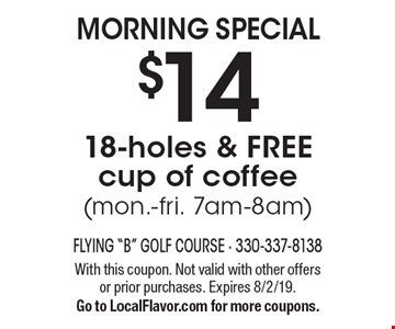 MORNING SPECIAL. $14 18-holes & FREE cup of coffee (mon.-fri. 7am-8am). With this coupon. Not valid with other offers or prior purchases. Expires 8/2/19. Go to LocalFlavor.com for more coupons.