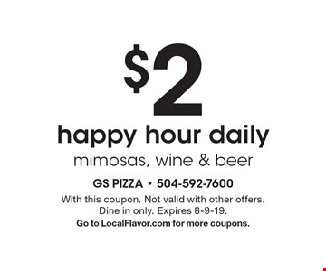 $2 happy hour daily, mimosas, wine & beer. With this coupon. Not valid with other offers. Dine in only. Expires 8-9-19. Go to LocalFlavor.com for more coupons.