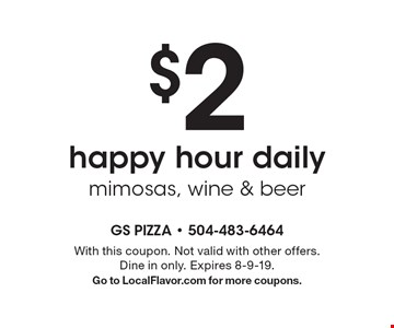$2 happy hour daily mimosas, wine & beer. With this coupon. Not valid with other offers. Dine in only. Expires 8-9-19. Go to LocalFlavor.com for more coupons.
