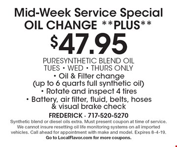 Mid-Week Service Special OIL CHANGE **PLUS** $47.95: Puresynthetic blend oil (tues, wed, thurs only). Oil & Filter change (up to 6 quarts full synthetic oil), Rotate and inspect 4 tires, Battery, air filter, fluid, belts, hoses & visual brake check. Synthetic blend or diesel oils extra. Must present coupon at time of service. We cannot insure resetting oil life monitoring systems on all imported vehicles. Call ahead for appointment with make and model. Expires 8-4-19. Go to LocalFlavor.com for more coupons.