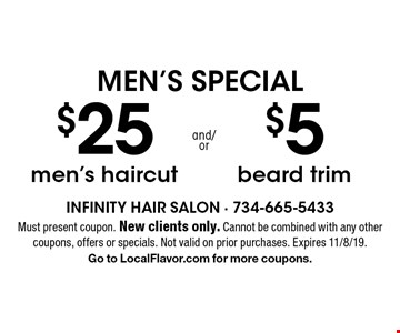 MEN'S SPECIAL $25 men's haircut and/or $5 beard trim. Must present coupon. New clients only. Cannot be combined with any other coupons, offers or specials. Not valid on prior purchases. Expires 11/8/19. Go to LocalFlavor.com for more coupons.