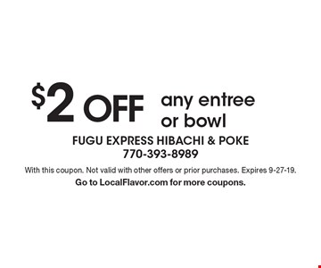 $2 OFF any entree or bowl. With this coupon. Not valid with other offers or prior purchases. Expires 9-27-19. Go to LocalFlavor.com for more coupons.