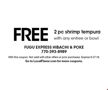 FREE 2 pc shrimp tempura with any entree or bowl. With this coupon. Not valid with other offers or prior purchases. Expires 9-27-19.Go to LocalFlavor.com for more coupons.